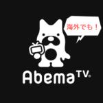 「AbemaTV」を海外から完全無料で視聴する方法!日本のニュースにバラエティ、アニメにドラマ・・・まるで日本にいるみたい!